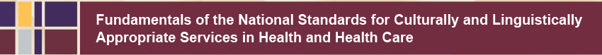 Fundamentals of the National Standards for   Culturally and Linguistically Appropriate Services in Health and Health Care