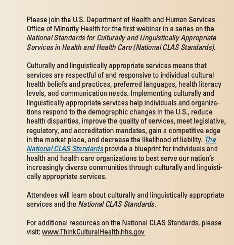 Please join the U.S. Department of Health   and Human Services Office of Minority Health for the first webinar in a series on the National Standards for Culturally and Linguistically Appropriate Services in Health and Health Care   (National CLAS Standards). Culturally and linguistically appropriate services means that services are respectful of and responsive to individual cultural health beliefs and practices,   preferred languages, health literacy levels, and communication needs. Implementing culturally and linguistically appropriate services help individuals and organizations respond to the   demographic changes in the U.S., reduce health disparities, improve the quality of services, meet legislative, regulatory, and accreditation mandates, gain a competitive edge in the   market place, and decrease the likelihood of liability. The National CLAS Standards provide a blueprint for individuals and health and health care organizations to best serve our nation's   increasingly diverse communities through culturally and linguistically appropriate services. Attendees will learn about culturally and linguistically appropriate services and the National   CLAS Standards. For additional resources on the National CLAS Standards, please visit: www.ThinkCulturalHealth.hhs.gov