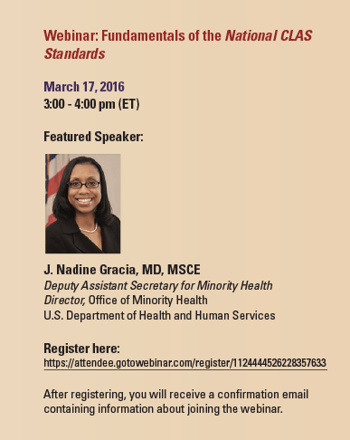 Webinar: Fundamentals of the National CLAS Standards March 17, 2016 3:00 - 4:00 pm (ET) Featured Speaker: (Photo of J. Nadine Gracia, MD, MSCE) J. Nadine Gracia, MD, MSCE Deputy Assistant Secretary for Minority Health Director, Office of Minority Health U.S. Department of Health and Human Services Register here: https://attendee.gotowebinar.com/register/1124444526228357633 After registering, you will receive a confirmation email containing information about joining the webinar.