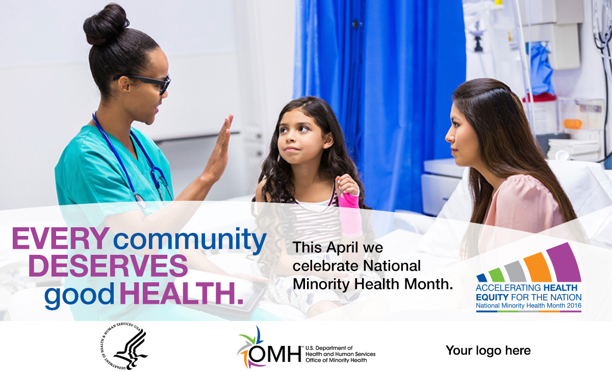 Image of African American nurse talking to a Hispanic mother and her daughter. Daughter has a cast on her left wrist and is sitting on a hospital bed - Every community deserves good health. This April we celebrate National Minority Health Month. National Minority Health Month logo - Accelerating Health Equity for the Nation.